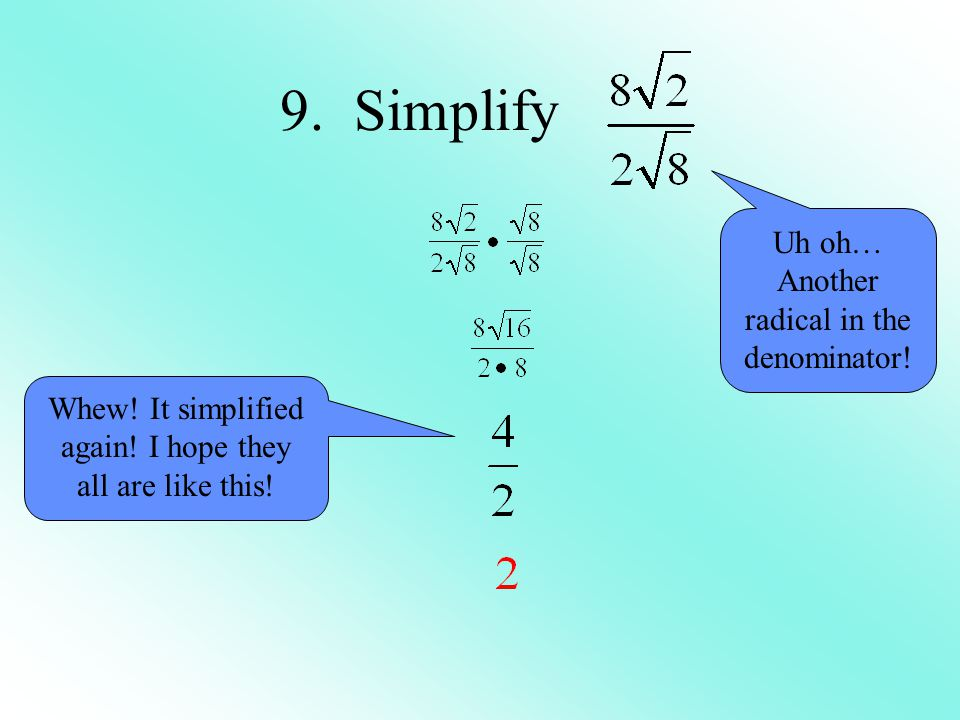 9. Simplify Uh oh… Another radical in the denominator!