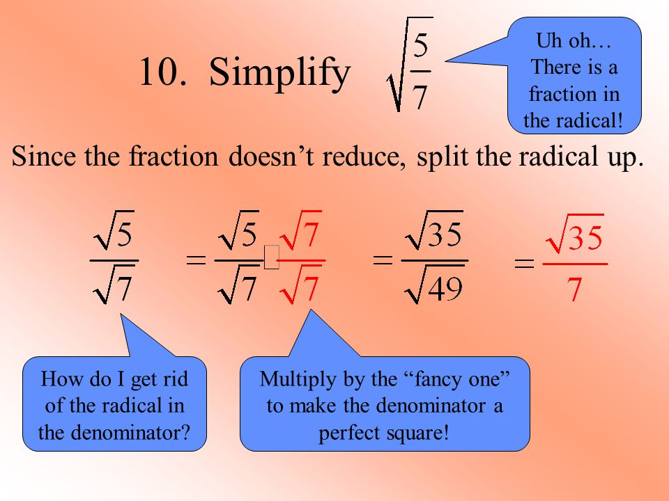 10. Simplify Since the fraction doesn't reduce, split the radical up.