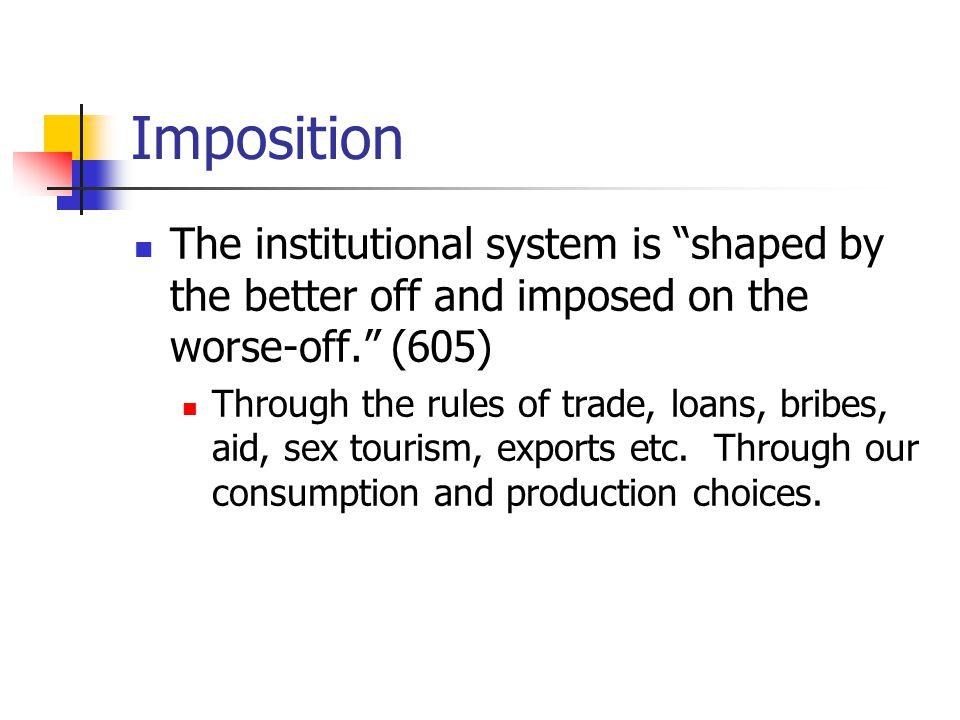 Imposition The institutional system is shaped by the better off and imposed on the worse-off. (605)