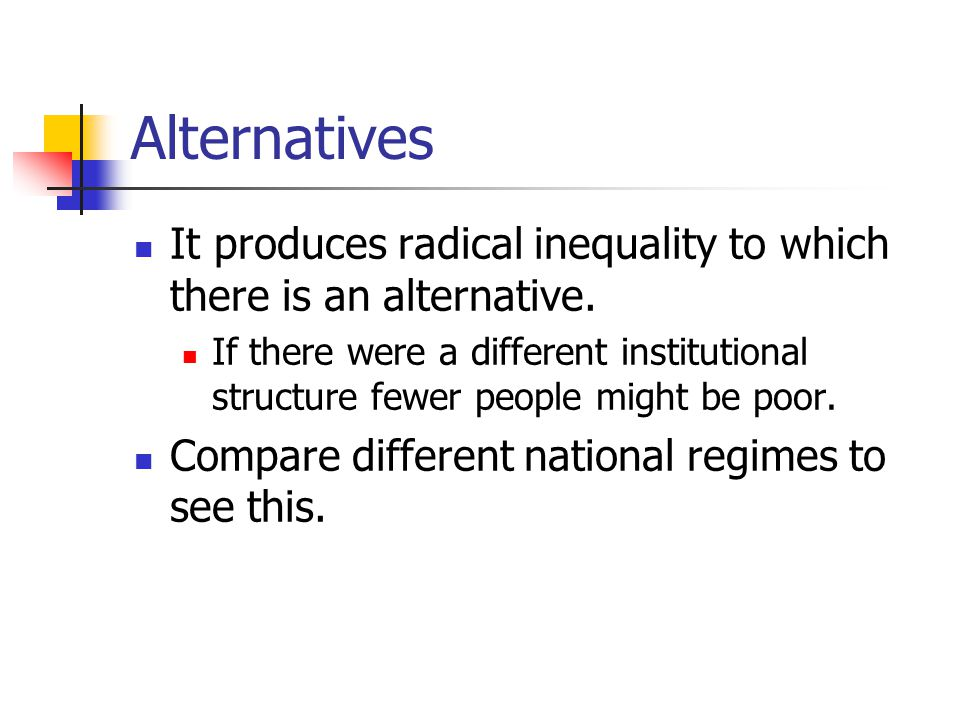 Alternatives It produces radical inequality to which there is an alternative.