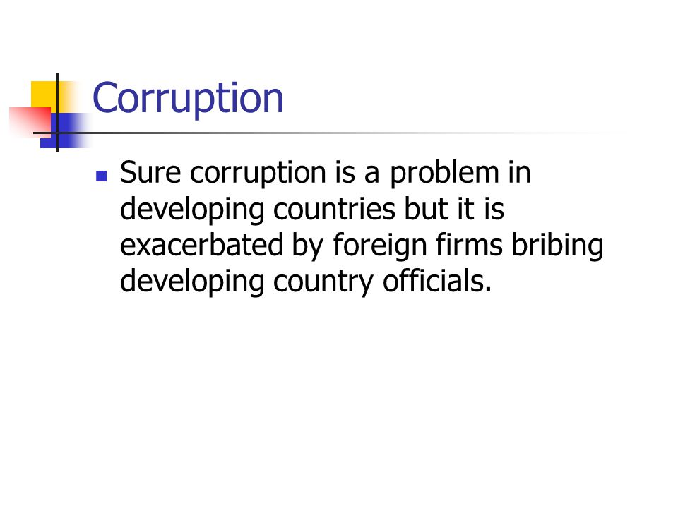 Corruption Sure corruption is a problem in developing countries but it is exacerbated by foreign firms bribing developing country officials.