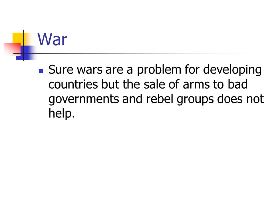 War Sure wars are a problem for developing countries but the sale of arms to bad governments and rebel groups does not help.