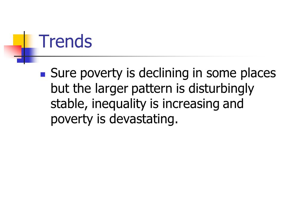 Trends Sure poverty is declining in some places but the larger pattern is disturbingly stable, inequality is increasing and poverty is devastating.