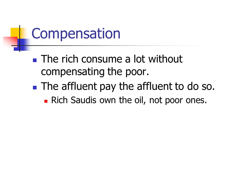 Compensation The rich consume a lot without compensating the poor.