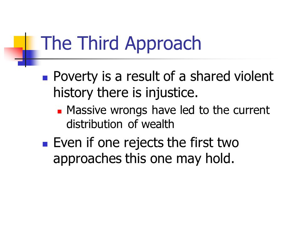 The Third Approach Poverty is a result of a shared violent history there is injustice. Massive wrongs have led to the current distribution of wealth.