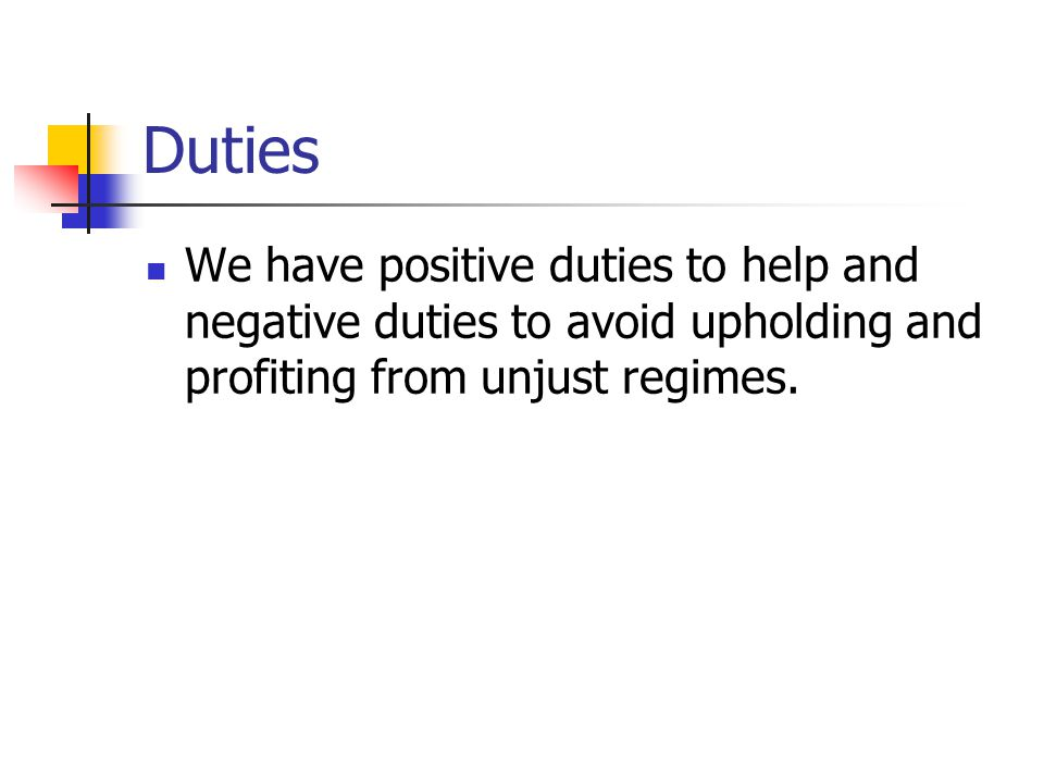 Duties We have positive duties to help and negative duties to avoid upholding and profiting from unjust regimes.