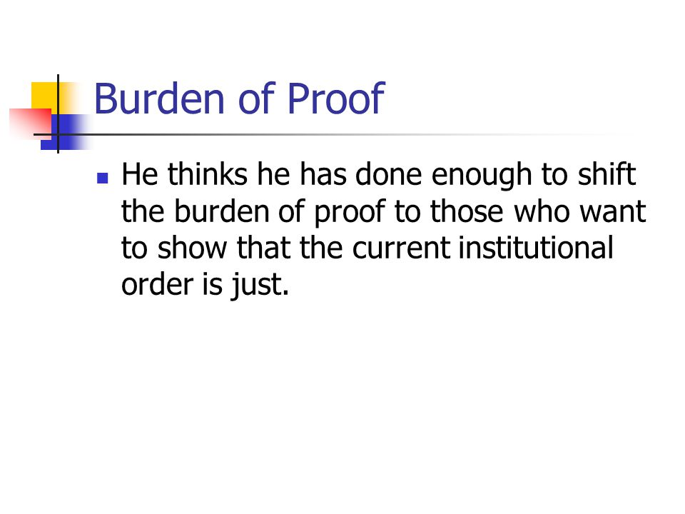 Burden of Proof He thinks he has done enough to shift the burden of proof to those who want to show that the current institutional order is just.