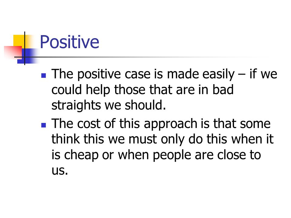 Positive The positive case is made easily – if we could help those that are in bad straights we should.