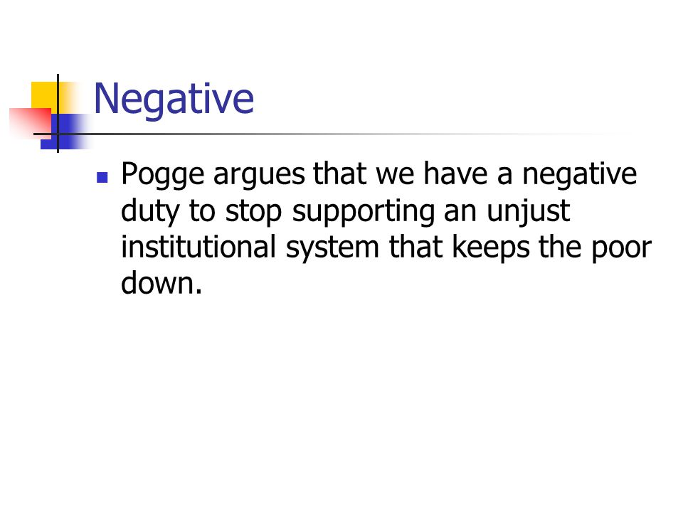 Negative Pogge argues that we have a negative duty to stop supporting an unjust institutional system that keeps the poor down.