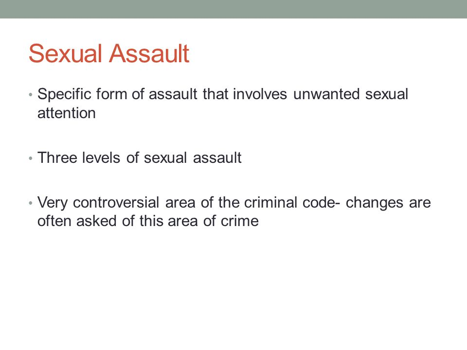 Sexual Assault Specific form of assault that involves unwanted sexual attention. Three levels of sexual assault.
