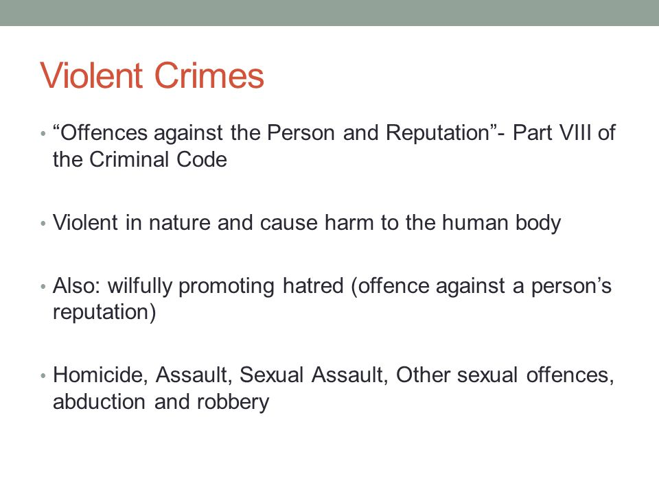 Violent Crimes Offences against the Person and Reputation - Part VIII of the Criminal Code. Violent in nature and cause harm to the human body.