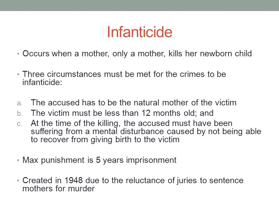 Infanticide Occurs when a mother, only a mother, kills her newborn child. Three circumstances must be met for the crimes to be infanticide: