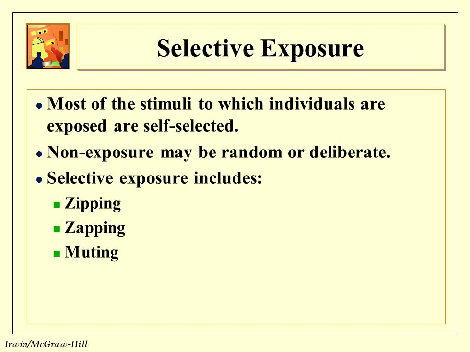 Selective Exposure Most of the stimuli to which individuals are exposed are self-selected. Non-exposure may be random or deliberate.