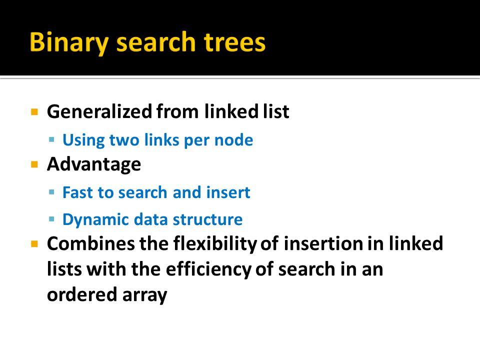 Binary search trees Generalized from linked list Advantage