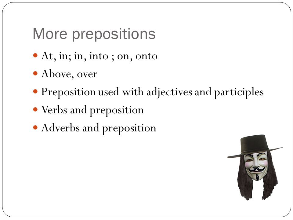 More prepositions At, in; in, into ; on, onto Above, over
