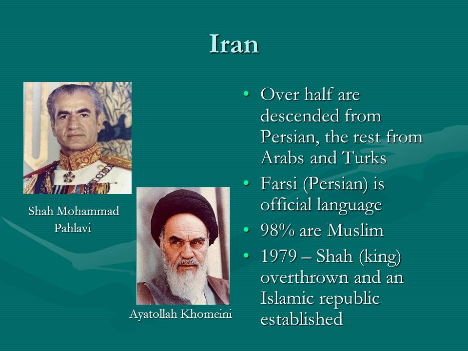 Iran Shah Mohammad. Pahlavi. Ayatollah Khomeini. Over half are descended from Persian, the rest from Arabs and Turks.