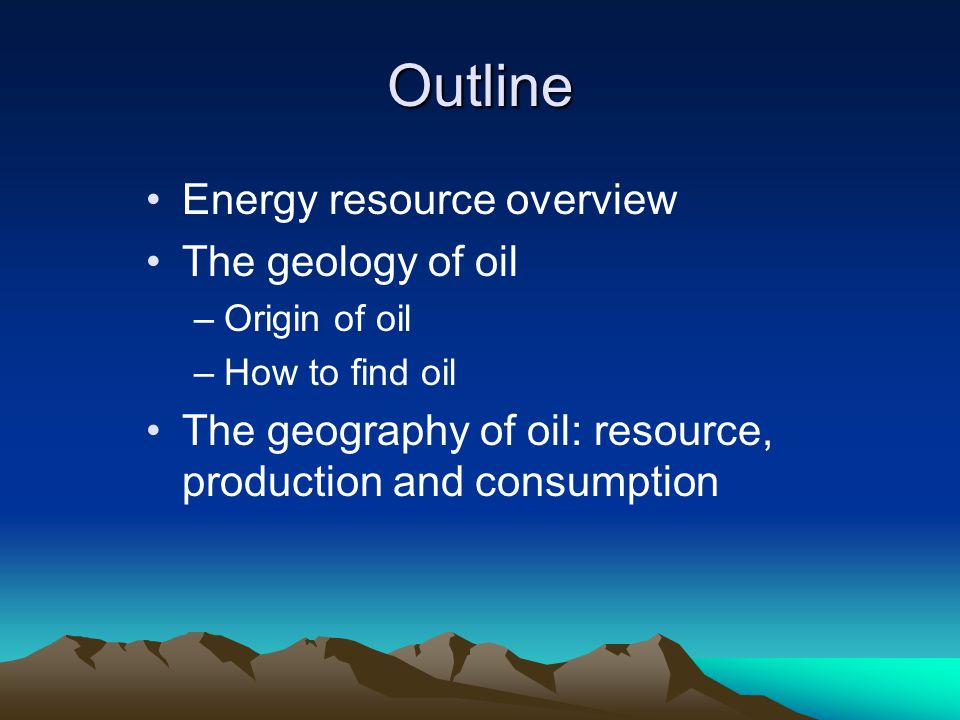 Outline Energy resource overview The geology of oil