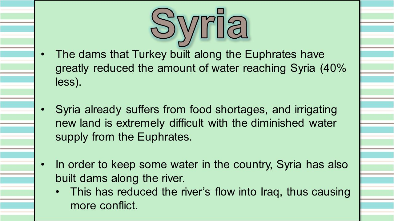 Syria The dams that Turkey built along the Euphrates have greatly reduced the amount of water reaching Syria (40% less).