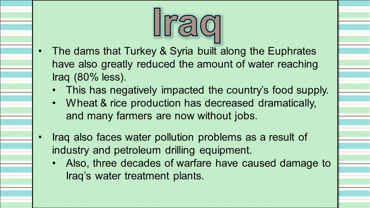 Iraq The dams that Turkey & Syria built along the Euphrates have also greatly reduced the amount of water reaching Iraq (80% less).