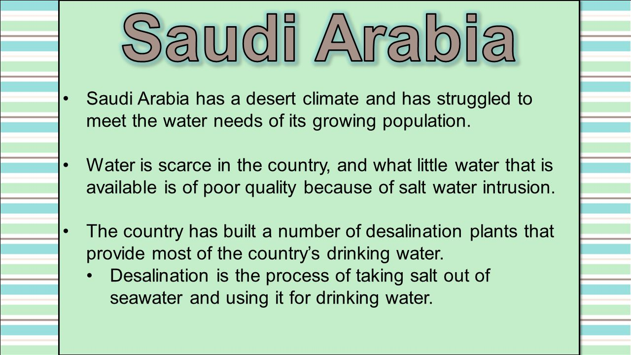 Saudi Arabia Saudi Arabia has a desert climate and has struggled to meet the water needs of its growing population.