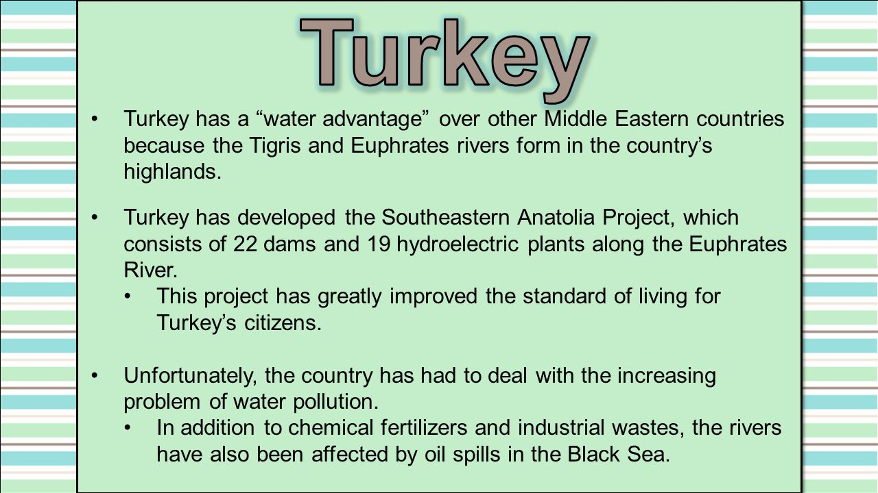 Turkey Turkey has a water advantage over other Middle Eastern countries because the Tigris and Euphrates rivers form in the country's highlands.