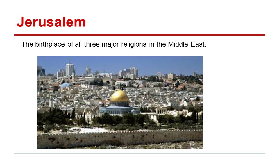 Jerusalem The birthplace of all three major religions in the Middle East.