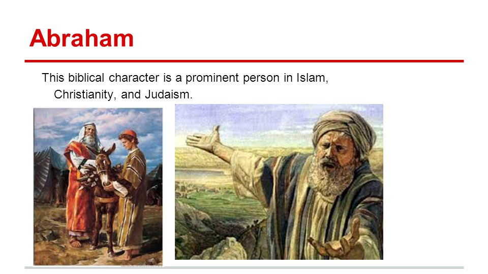 Abraham This biblical character is a prominent person in Islam, Christianity, and Judaism.