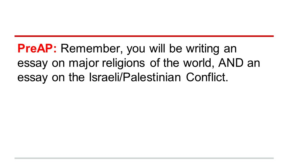PreAP: Remember, you will be writing an essay on major religions of the world, AND an essay on the Israeli/Palestinian Conflict.