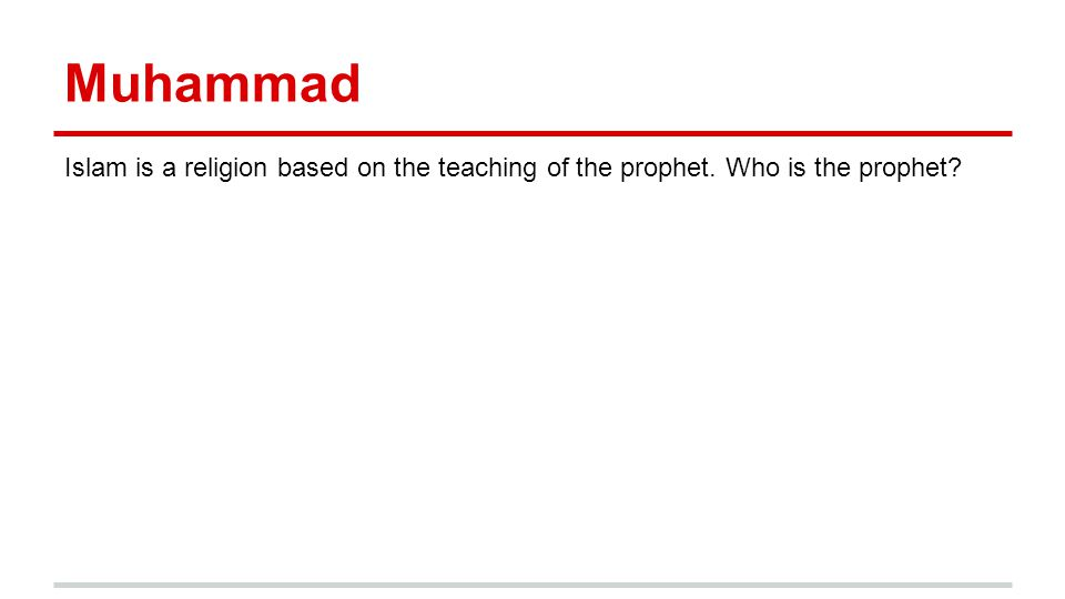 Muhammad Islam is a religion based on the teaching of the prophet. Who is the prophet