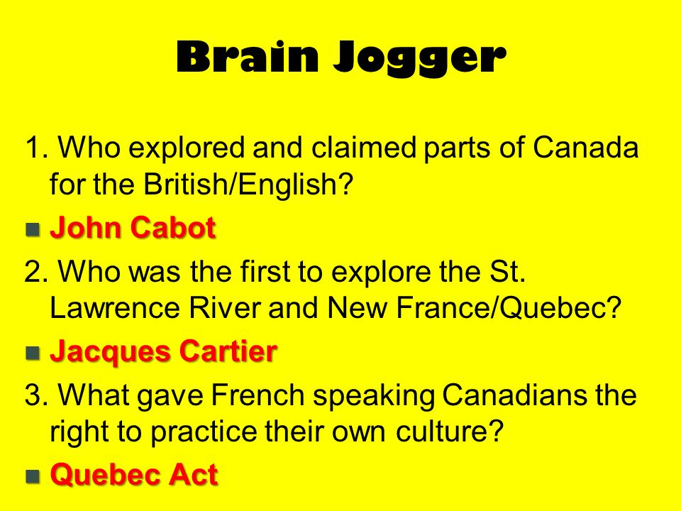 Brain Jogger 1. Who explored and claimed parts of Canada for the British/English John Cabot.