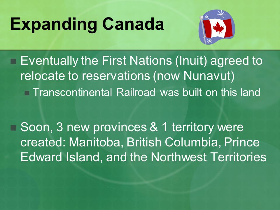Expanding Canada Eventually the First Nations (Inuit) agreed to relocate to reservations (now Nunavut)