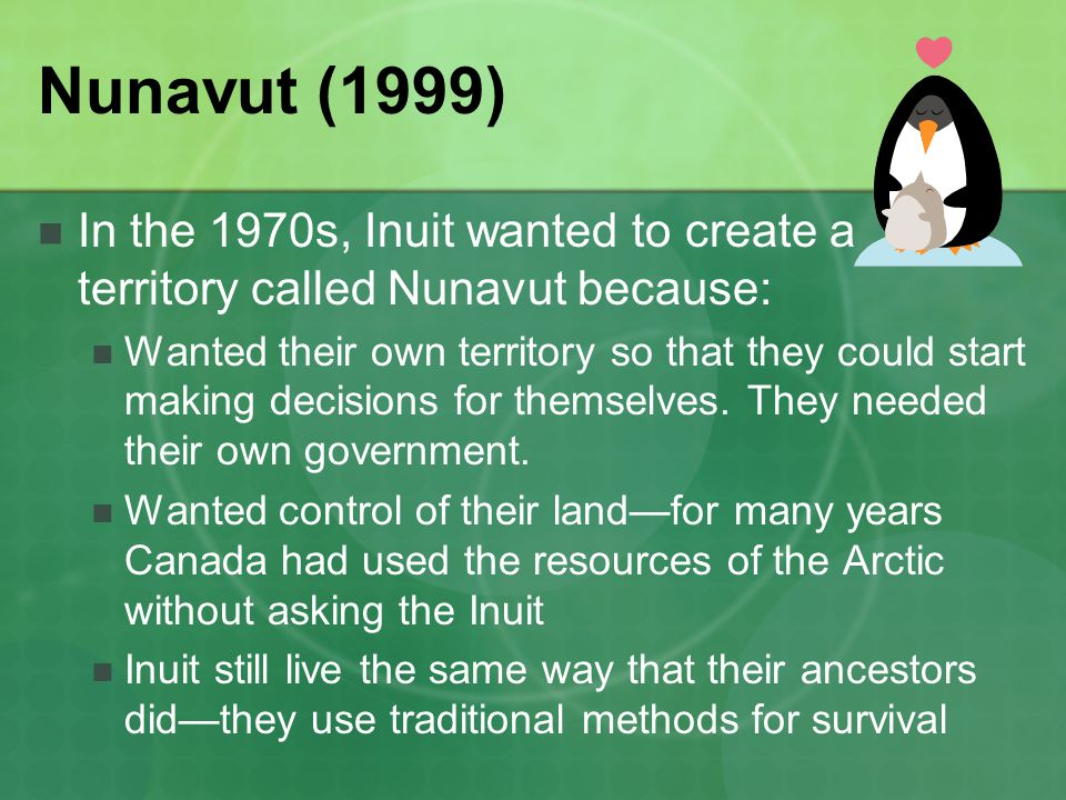 Nunavut (1999) In the 1970s, Inuit wanted to create a territory called Nunavut because: