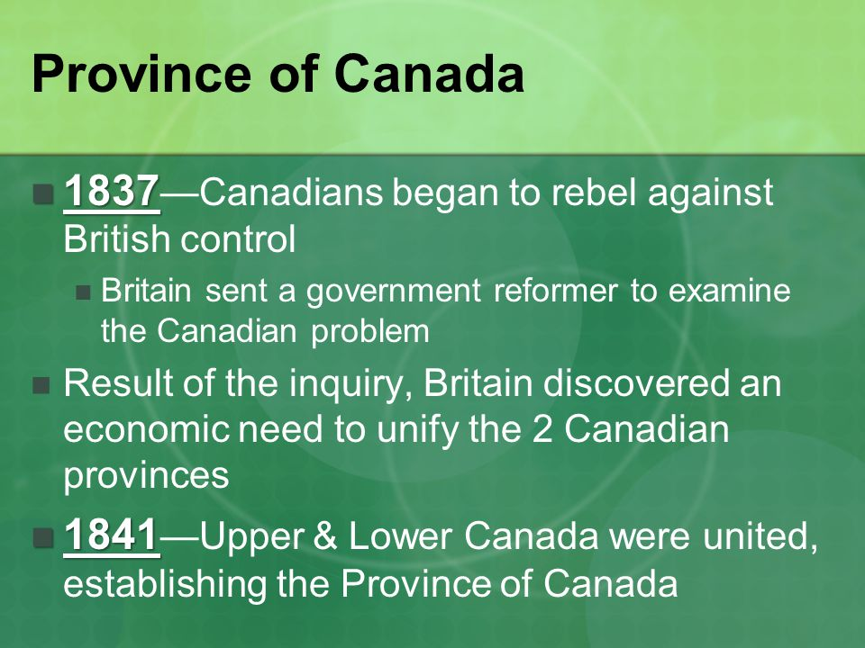Province of Canada 1837—Canadians began to rebel against British control. Britain sent a government reformer to examine the Canadian problem.