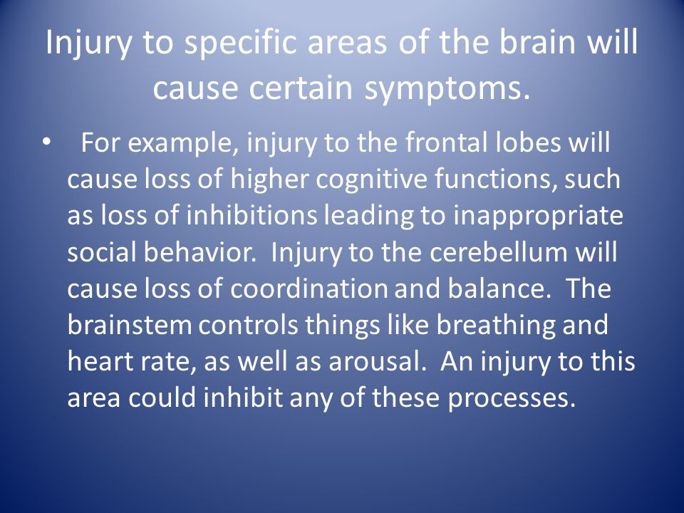Injury to specific areas of the brain will cause certain symptoms.