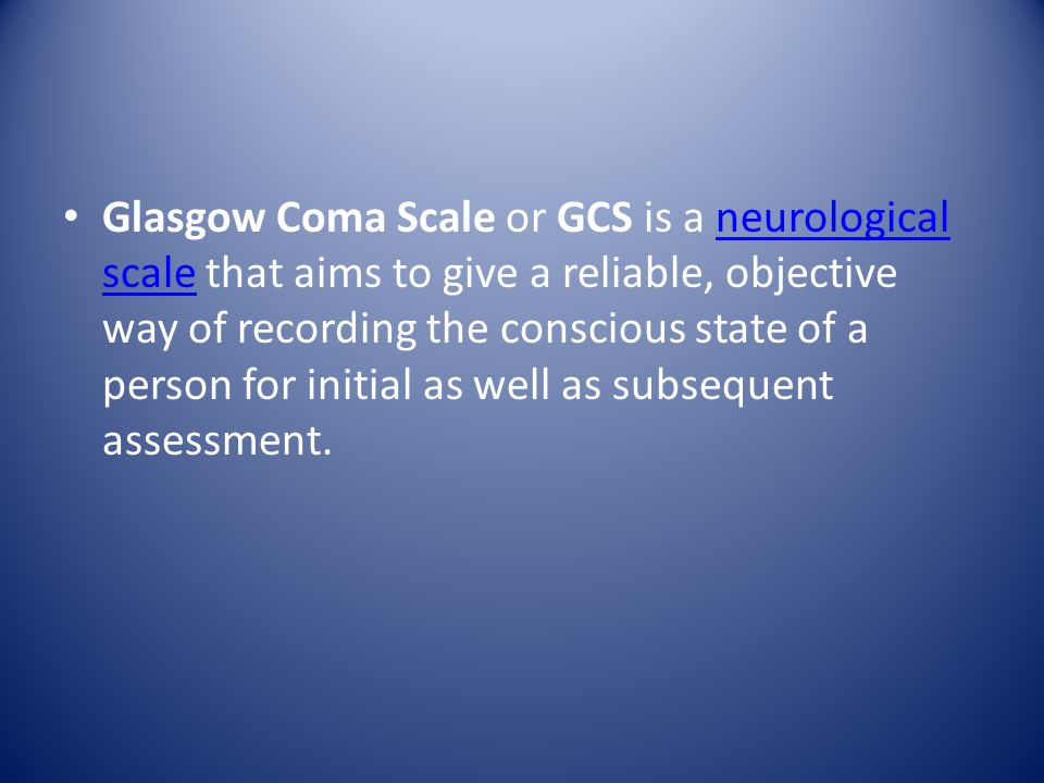 Glasgow Coma Scale or GCS is a neurological scale that aims to give a reliable, objective way of recording the conscious state of a person for initial as well as subsequent assessment.