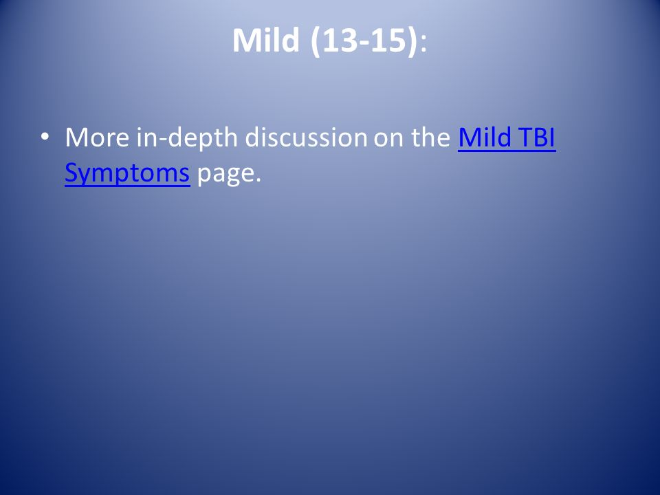 Mild (13-15): More in-depth discussion on the Mild TBI Symptoms page.