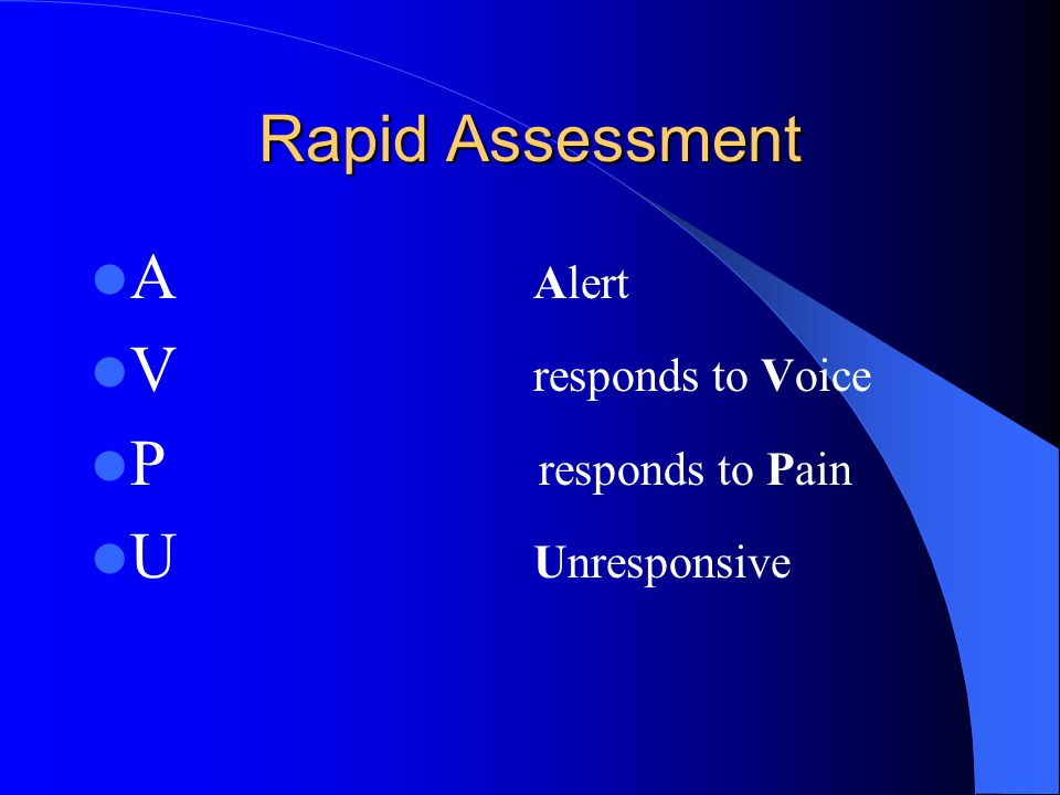 Rapid Assessment A Alert. V responds to Voice. P responds to Pain.