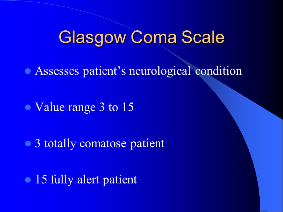 Glasgow Coma Scale Assesses patient's neurological condition