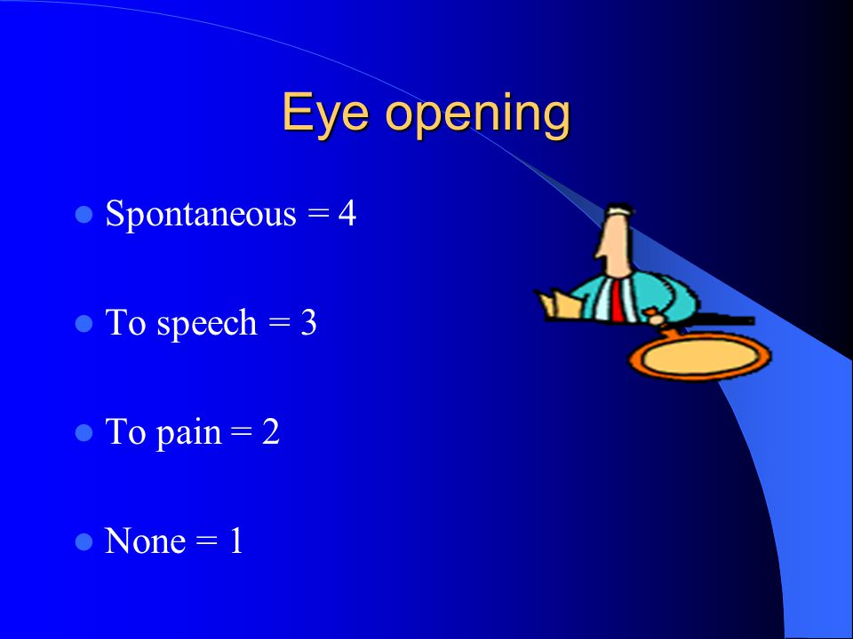 Eye opening Spontaneous = 4 To speech = 3 To pain = 2 None = 1