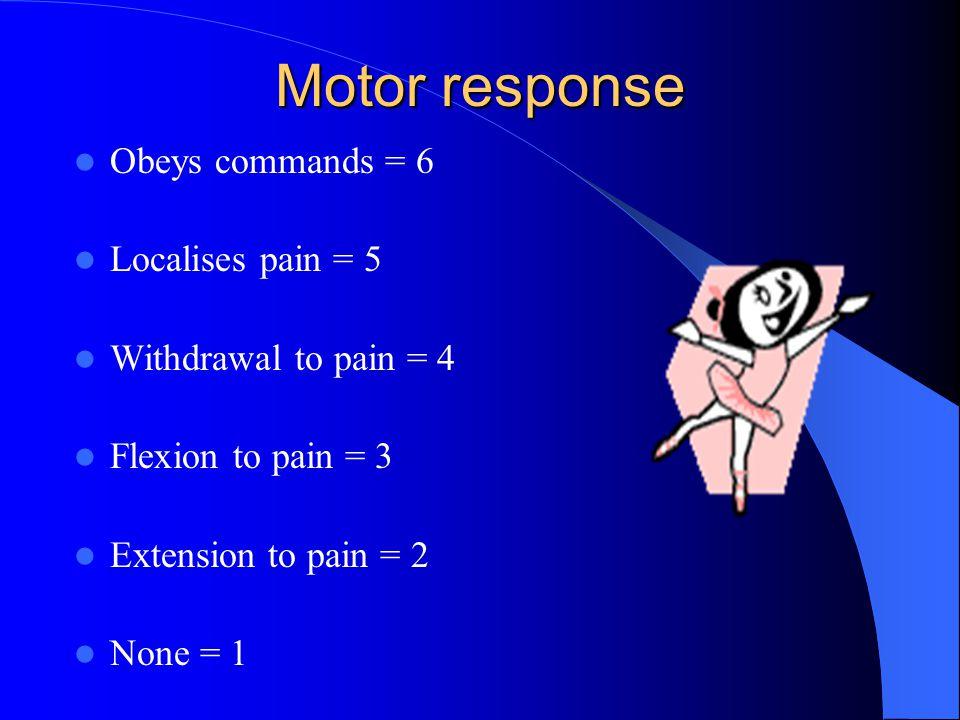 Motor response Obeys commands = 6 Localises pain = 5