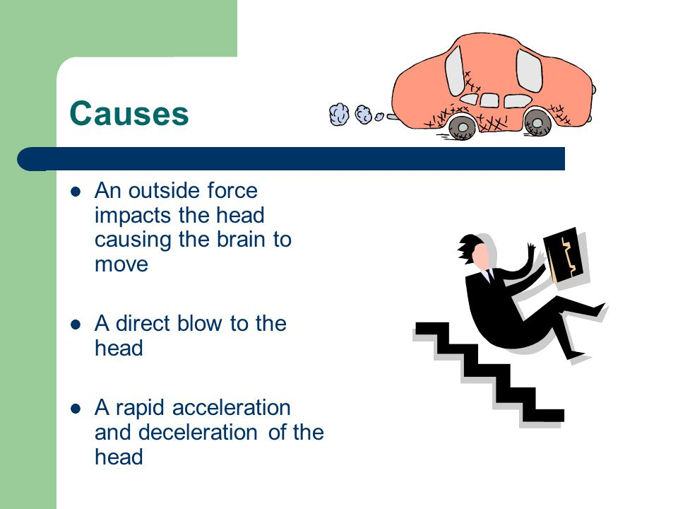 Causes An outside force impacts the head causing the brain to move