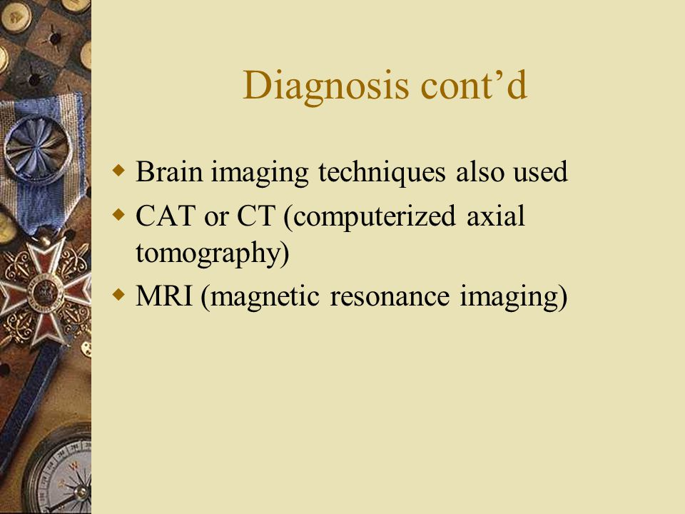 Diagnosis cont'd Brain imaging techniques also used