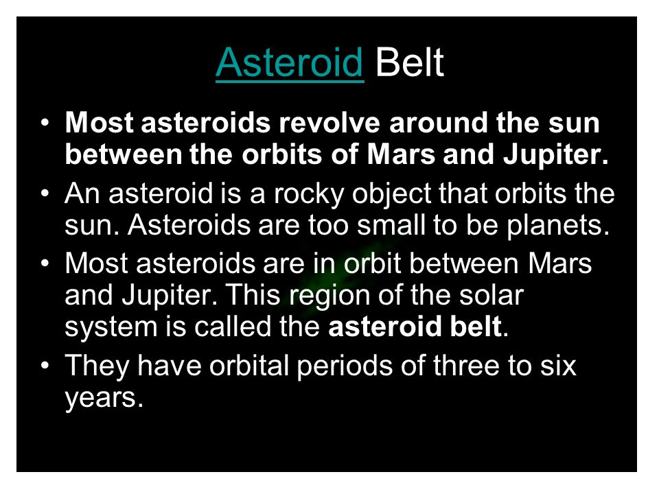 Asteroid Belt Most asteroids revolve around the sun between the orbits of Mars and Jupiter.
