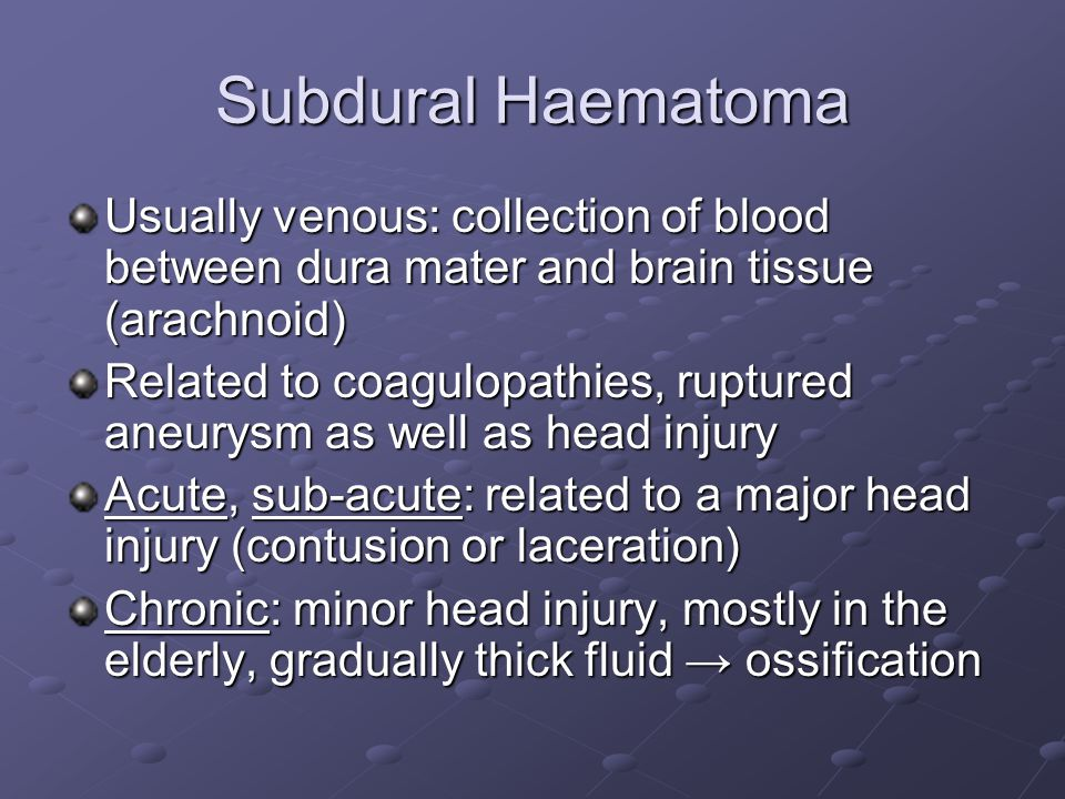 Subdural Haematoma Usually venous: collection of blood between dura mater and brain tissue (arachnoid)