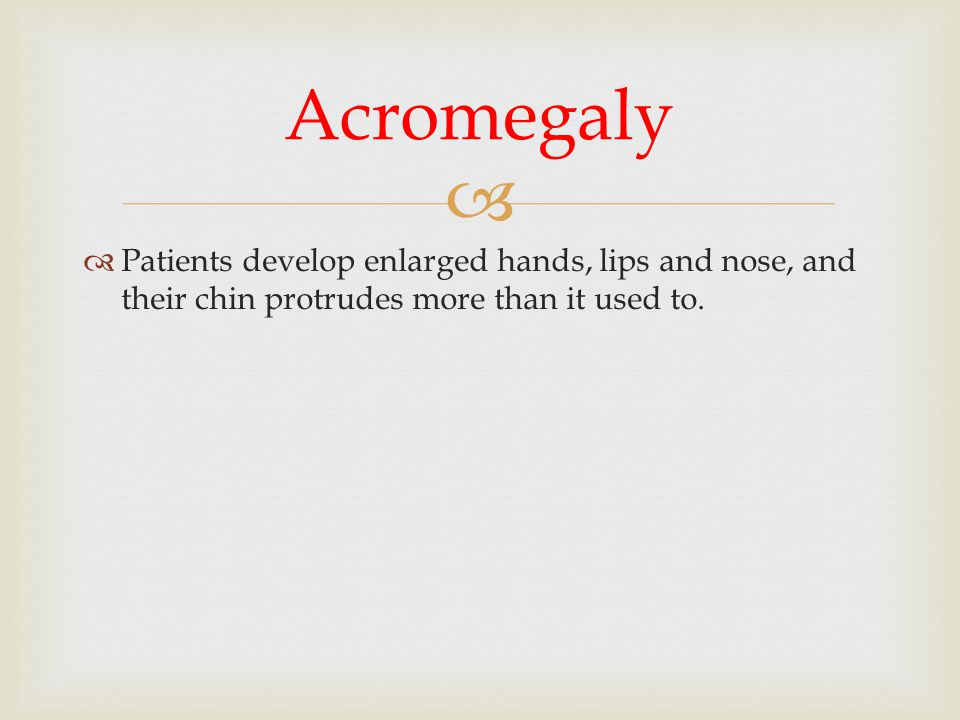 Acromegaly Patients develop enlarged hands, lips and nose, and their chin protrudes more than it used to.