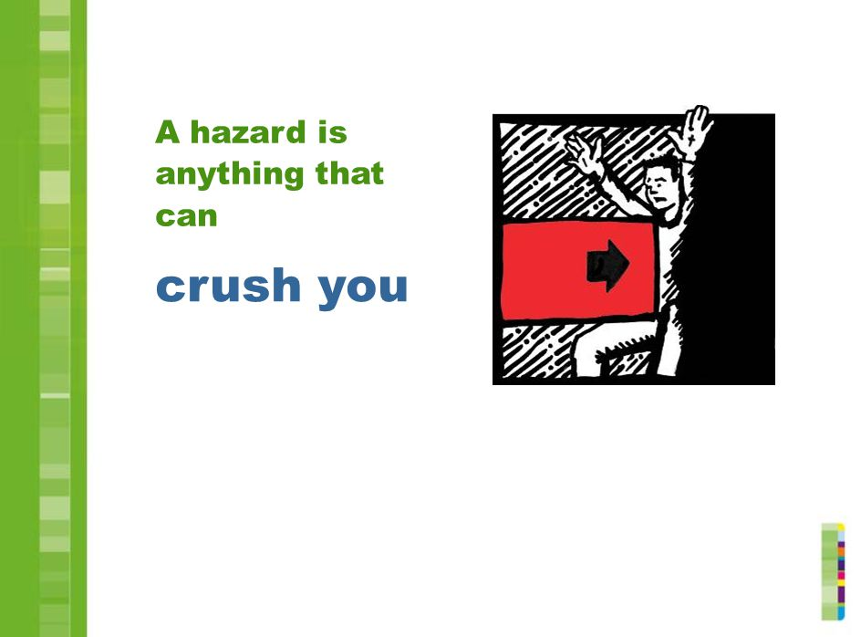 crush you A hazard is anything that can