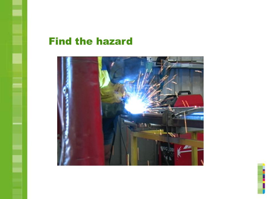 Find the hazard Before the session, change the picture in this slide to one of significant hazards in the participants' work area.