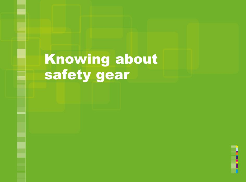 Knowing about safety gear