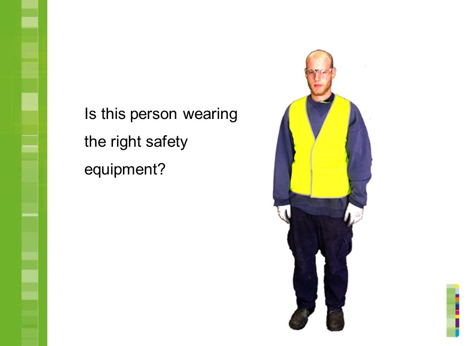 Is this person wearing the right safety equipment
