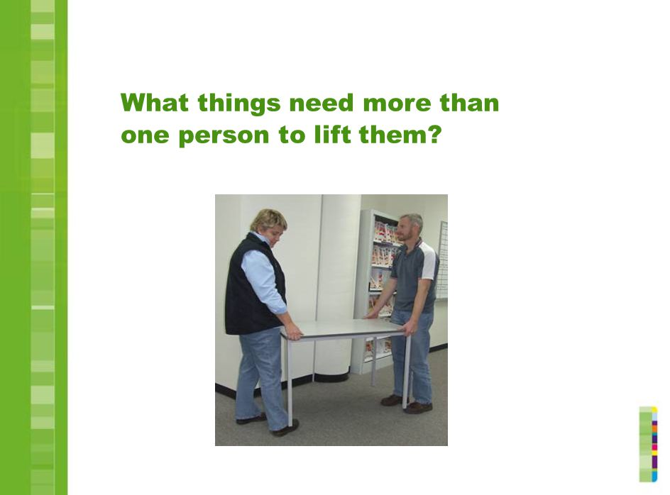 What things need more than one person to lift them